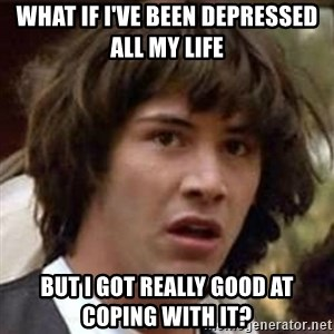 Conspiracy Keanu - What if I've been depressed all my life But I got Really good at coping with it?