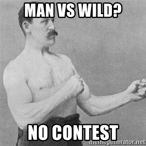 overly manly man - Man vs wild? No contest