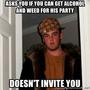 Scumbag Steve - Asks you if you can get alcohol and weed for his party doesn't invite you