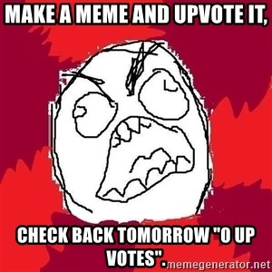 "Rage FU - make a meme and upvote it, check back tomorrow ""0 up votes""."