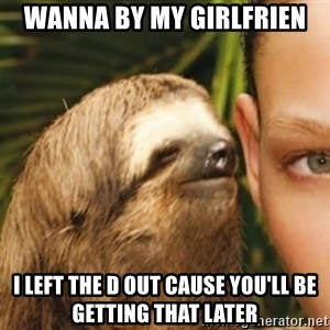 Whispering sloth - Wanna by my girlfrien I left the d out cause you'll be getting that later
