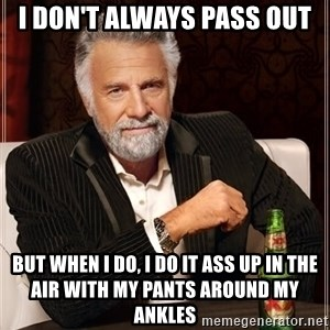 The Most Interesting Man In The World - I don't always pass out but when i do, i do it ass up in the air with my pants around my ankles