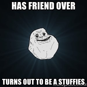 Forever Alone - HAS FRIEND OVER TURNS OUT TO BE A STUFFIES