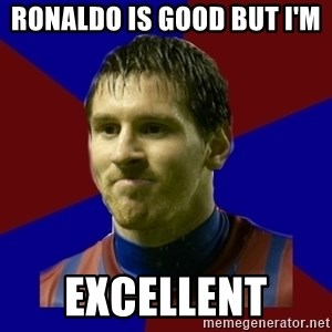 Lionel Messi - RONALDO IS GOOD BUT I'M  EXCELLENT