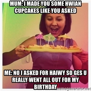 Typical_Ksyusha - MUM: I MADE YOU SOME HWIAN CUPCAKES LIKE YOU ASKED ME: NO I ASKED FOR HAIWY SO GES U REALLY WENT ALL OUT FOR MY BIRTHDAY