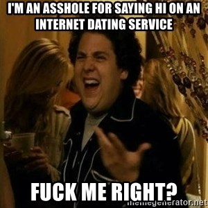 Fuck me right - i'm an asshole for saying hi on an internet dating service fuck me right?