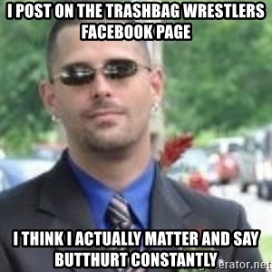 ButtHurt Sean - I post on the Trashbag wrestlers facebook page I think I actually matter and say butthurt constantly
