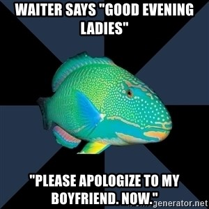 "Trans Parrot Fish's Significant Other - Waiter says ""good evening ladies"" ""please apologize to my boyfriend. now."""