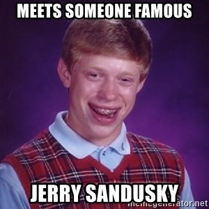 Bad Luck Brian - meets someone famous jerry sandusky