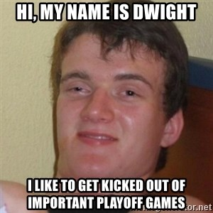 Stoner Stanley - Hi, my name is dwight I like to get kicked out of important playoff games