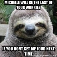 Sexual Sloth - michelle will be the last of your worries  if you dont get me food next time