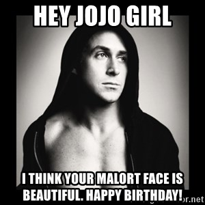 ManarchistRyanGosling - Hey JoJo girl I think your MalorT face is beautiful. Happy biRthday!