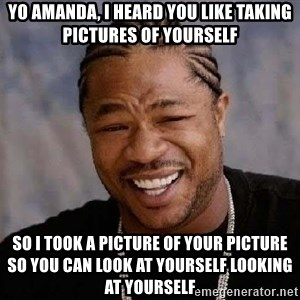Yo Dawg - yo amanda, i heard you like taking pictures of yourself so i took a picture of your picture so you can look at yourself looking at yourself