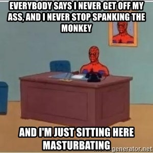 Spiderman Desk - everybody says I never get off my ass, and I never stop spanking the monkey and i'm just sitting here masturbating
