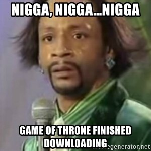 Katt Williams - Nigga, nigga...nigga Game of throne finished downloading