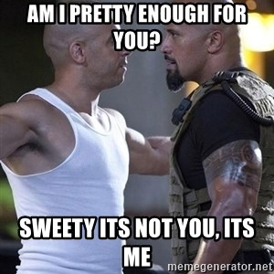 vin diesel the rock - am i pretty enough for you? sweety its not you, its me