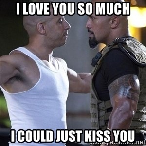 vin diesel the rock - i love you so much i could just kiss you