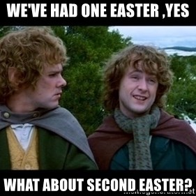 What about second breakfast? - we've had one easter ,yes what about second easter?