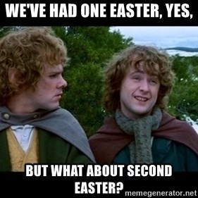 What about second breakfast? - we've had one easter, yes, but what about second easter?