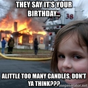Disaster Girl - They say it's your birthday... alittle too many candles, don't ya think???
