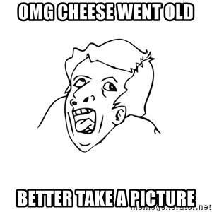 genius rage meme - OMG CHEESE WENT OLD BETTER TAKE A PICTURE