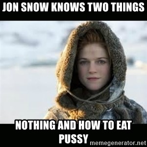 Ygritte - Jon snow knows two things NOTHING and HOW TO EAT PUSSY