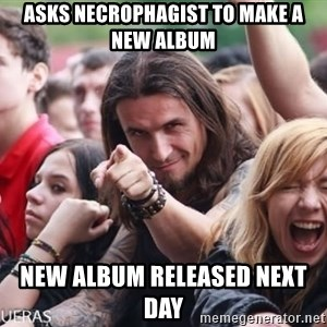 Ridiculously Photogenic Metalhead Guy - ASKS necrophagist TO MAKE A NEW ALBUM NEW ALBUM RELEASED NEXT DAY