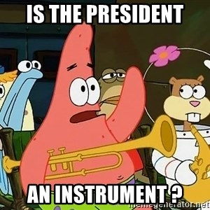 Patrick:Is mayonnaise an instrument? - IS THE PRESIDENT AN INSTRUMENT ?