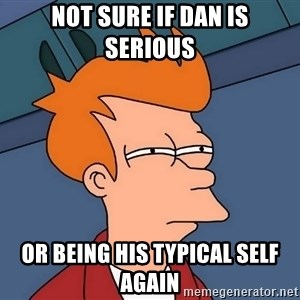 Futurama Fry - not sure if dan is serious or being his typical self again