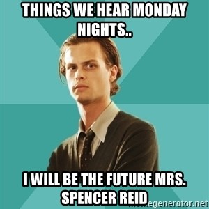 spencer reid - things we hear monday nights.. i will be the future mrs. spencer reid