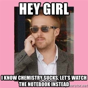 Hey Girl - HEY GIRL I know chemistry sucks, Let's watch The notebook instead
