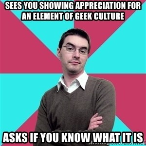 Privilege Denying Dude - sees you showing appreciation for an element of geek culture asks if you know what it is