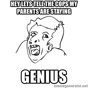 genius rage meme - Hey lets tell the cops my parents are staying Genius