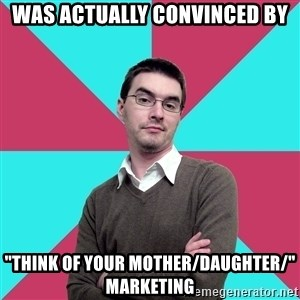 "Privilege Denying Dude - Was actually convinced by ""think of your Mother/daughter/"" marketing"
