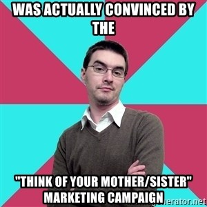 "Privilege Denying Dude - Was actually convinced by the ""Think of your mother/SISTER"" MARKETING CAMPAIGN"