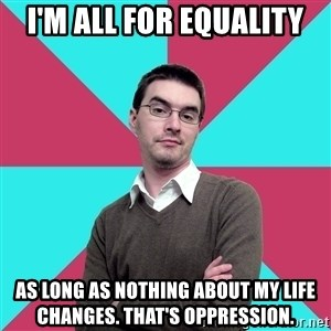 Privilege Denying Dude - I'M ALL FOR EQUALITY AS LONG AS NOTHING ABOUT MY LIFE CHANGES. THAT'S OPPRESSION.