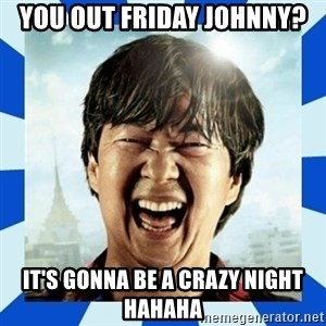 mr chow hangover - YOU OUT FRIDAY JOHNNY? IT'S GONNA BE A CRAZY NIGHT HAHAHA