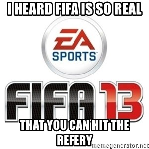 I heard fifa 13 is so real - I HEARD FIFA IS SO REAL THAT YOU CAN HIT THE REFERY