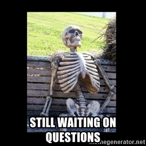 Still Waiting -  Still waiting on Questions