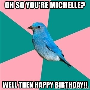 Sexually Obvious Bird - Oh so you're Michelle? well then happy birthday!!