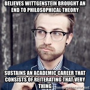 Scumbag Analytic Philosopher - Believes wittgenstein brought an end to philosophical theory Sustains an academic career that consists of reiterating that very thing
