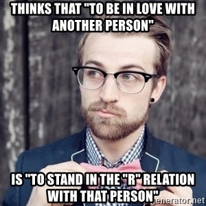 """Scumbag Analytic Philosopher - Thinks that """"to be in love with another person"""" Is """"to stand in the """"R"""" relation with that person"""""""
