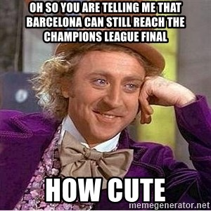 Oh so you're - oh so you are telling me that barcelona can still reach the champions league final how cute