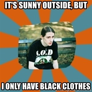 Sad metalhead - IT's sunny outside, but I only have black clothes