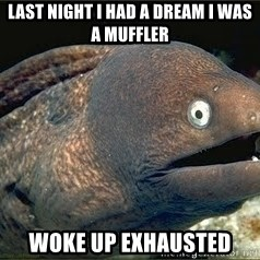 Bad Joke Eel v2.0 - last night i had a dream i was a muffler woke up exhausted