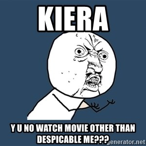 Y U No - Kiera y u no watch movie other than DESPICABLE me???
