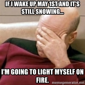 Face Palm - If I wake up may 1st and it's still snowing... I'm going to light myself on fire.