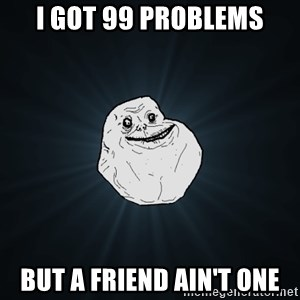Forever Alone - i got 99 problems but a friend ain't one