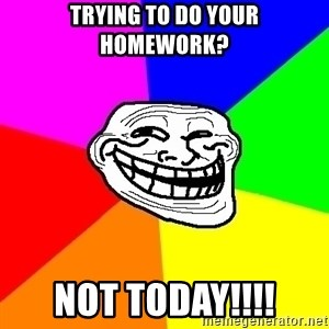 Trollface - Trying to do your homework? NOT today!!!!