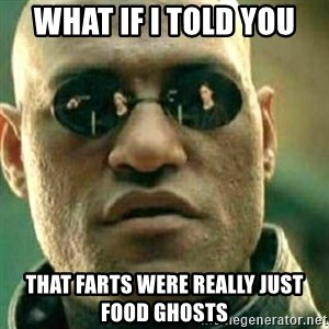 What If I Told You - what if i told you that farts were really just food ghosts